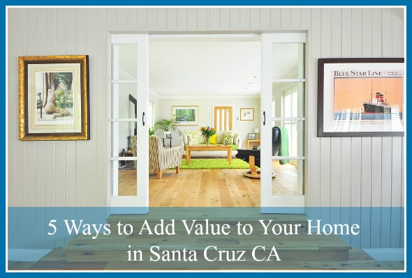 5 Ways To Add Value To Your Home In Santa Cruz Ca