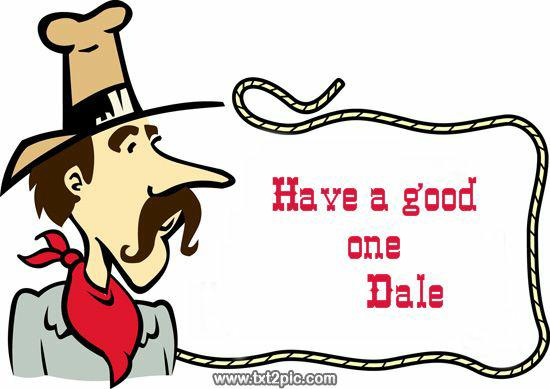 Have a good one Dale