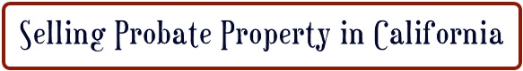 SELLING PROBATE PROPERTY IN CA