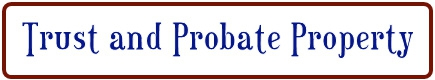 TRUST AND PROBATE PROPERTY