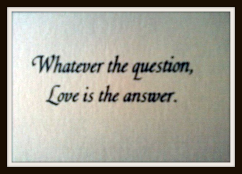 Whatever The Question Love Is The Answer
