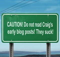 CAUTION! Do not read Craig's early blog posts! They suck!