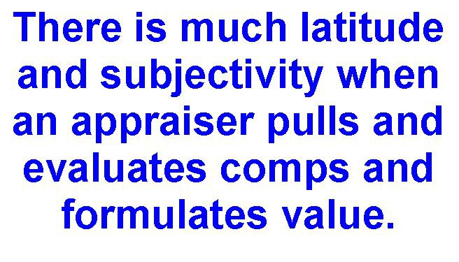 There is much latitude  and subjectivity when  an appraiser pulls and  evaluates comps and  formulates value.