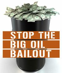 Stop the Big Oil Bailout! Your Help is needed today!