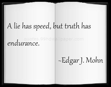 A LIE HAS SPEED, BUT TRUTH HAS ENDURANCE.  EDGAR J. MOHN