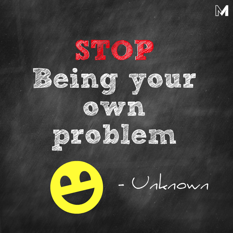 STOP being your own problem
