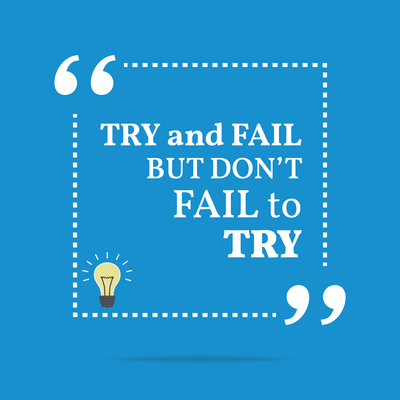 Try and fail but, don't fail from not trying!